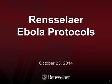 Rensselaer Ebola Protocols October 23, 2014 1. Definition 2 Ebola is a highly infectious virus A small amount of virus can make someone severely ill Not.