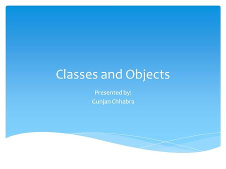 Classes and Objects Presented by: Gunjan Chhabra.