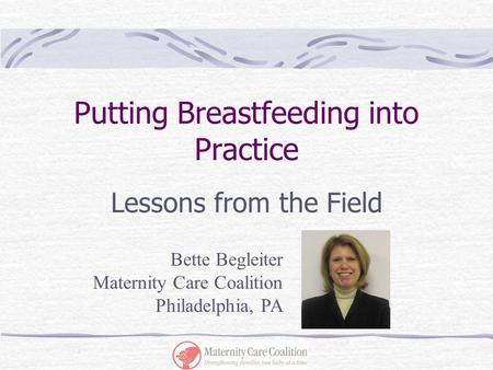 Putting Breastfeeding into Practice Lessons from the Field Bette Begleiter Maternity Care Coalition Philadelphia, PA.