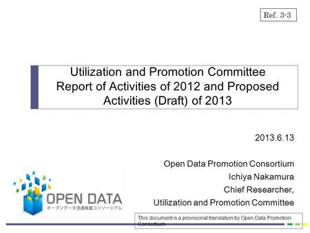 2013.6.13 Open Data Promotion Consortium Ichiya Nakamura Chief Researcher, Utilization and Promotion Committee Report of Activities of 2012 and Proposed.