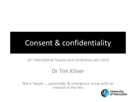 Consent & confidentiality 16 th International Trauma Care Conference April 2015 Dr Tim Kilner Not a lawyer … paramedic & emergency nurse with an interest.