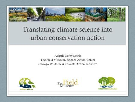 Translating climate science into urban conservation action Abigail Derby Lewis The Field Museum, Science Action Center Chicago Wilderness, Climate Action.