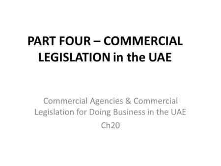 PART FOUR – COMMERCIAL LEGISLATION in the UAE Commercial Agencies & Commercial Legislation for Doing Business in the UAE Ch20.