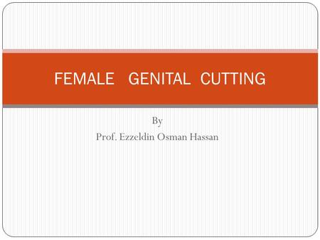 By Prof. Ezzeldin Osman Hassan FEMALE GENITAL CUTTING.