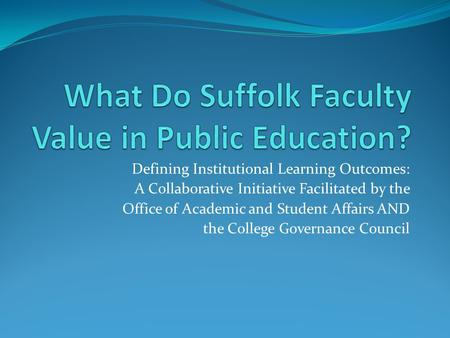 Defining Institutional Learning Outcomes: A Collaborative Initiative Facilitated by the Office of Academic and Student Affairs AND the College Governance.