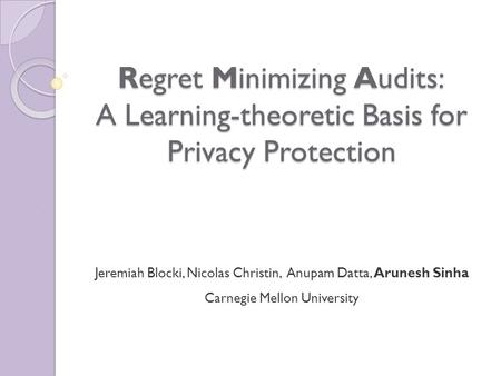 Regret Minimizing Audits: A Learning-theoretic Basis for Privacy Protection Jeremiah Blocki, Nicolas Christin, Anupam Datta, Arunesh Sinha Carnegie Mellon.
