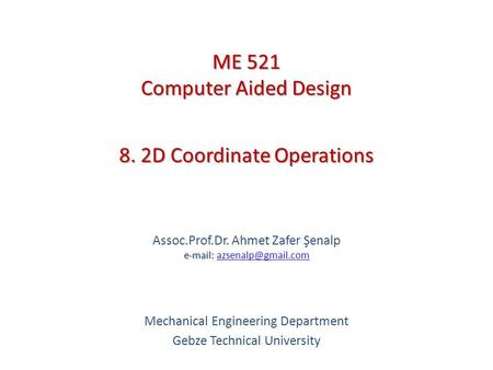 8. 2D Coordinate Operations   Assoc.Prof.Dr. Ahmet Zafer Şenalp   Mechanical Engineering Department Gebze.