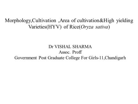 Morphology,Cultivation,Area <strong>of</strong> cultivation&High yielding Varieties(HYV) <strong>of</strong> Rice(Oryza sativa) Dr VISHAL SHARMA Assoc. Proff Government Post Graduate College.
