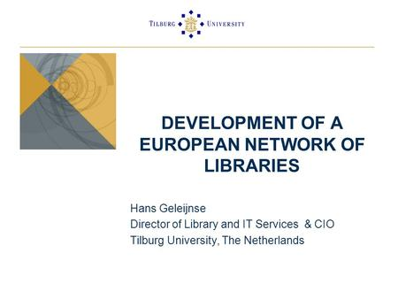 DEVELOPMENT OF A EUROPEAN NETWORK OF LIBRARIES Hans Geleijnse Director of Library and IT Services & CIO Tilburg University, The Netherlands.