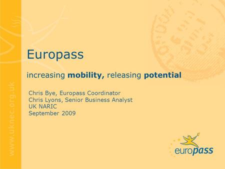 Europass increasing mobility, releasing potential Chris Bye, Europass Coordinator Chris Lyons, Senior Business Analyst UK NARIC September 2009.