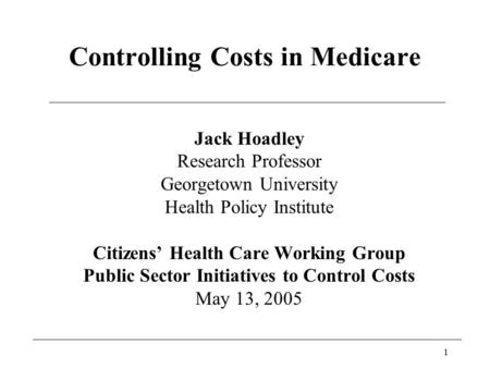 1 Controlling Costs in Medicare Jack Hoadley Research Professor Georgetown University Health Policy Institute Citizens' Health Care Working Group Public.