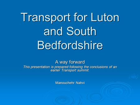 Transport for Luton and South Bedfordshire A way forward This presentation is prepared following the conclusions of an earlier Transport summit. Manouchehr.