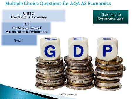 Click here to Commence quiz Click here to Commence quiz © APT Initiatives Ltd UNIT 2 The National Economy 2.1 The Measurement of Macroeconomic Performance.