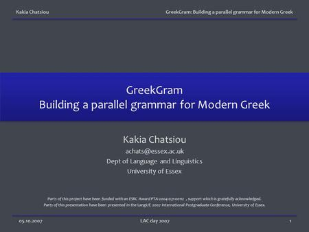 Kakia Chatsiou GreekGram: Building a parallel grammar for Modern Greek 05.10.2007LAC day 20071 GreekGram Building a parallel grammar for Modern Greek Kakia.