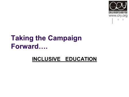 Taking the Campaign Forward…. INCLUSIVE EDUCATION.
