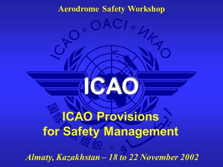 ICAO Aerodrome Safety Workshop Almaty, Kazakhstan – 18 to 22 November 2002 ICAO Provisions for Safety Management.