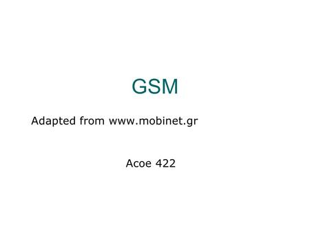 GSM Adapted from www.mobinet.gr Acoe 422. History of GSM  During the 80s, analog cellular systems experienced rapid growth in Europe, yet they were incompatible.