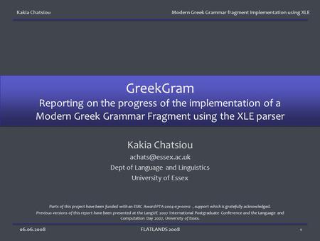 Kakia Chatsiou Modern Greek Grammar fragment Implementation using XLE 06.06.2008FLATLANDS 20081 GreekGram Reporting on the progress of the implementation.