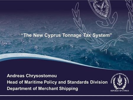 """The New Cyprus Tonnage Tax System"" Andreas Chrysostomou Head of Maritime Policy and Standards Division Department of Merchant Shipping."