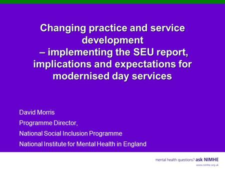 Changing practice and service development – implementing the SEU report, implications and expectations for modernised day services David Morris Programme.