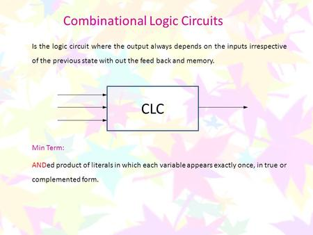 Combinational Logic Circuits Is the logic circuit where the output always depends on the inputs irrespective of the previous state with out the feed back.