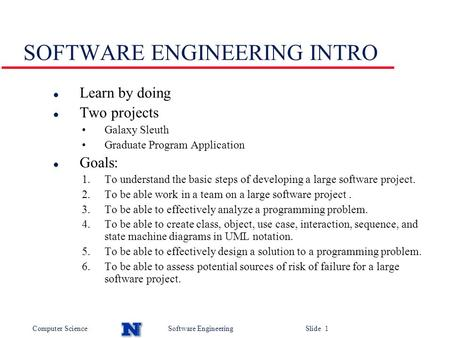 Computer ScienceSoftware Engineering Slide 1 SOFTWARE ENGINEERING INTRO l Learn by doing l Two projects Galaxy Sleuth Graduate Program Application l Goals: