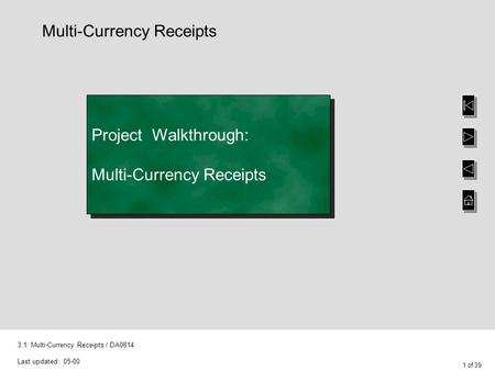 1 of 39 3.1: Multi-Currency Receipts / DA0814 Last updated: 05-00 Project Walkthrough: Multi-Currency Receipts Multi-Currency Receipts.