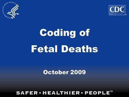 Coding of Fetal Deaths October 2009. A desire for further guidance in the coding of Fetal Death records was expressed at the NAPHSIS conference this past.
