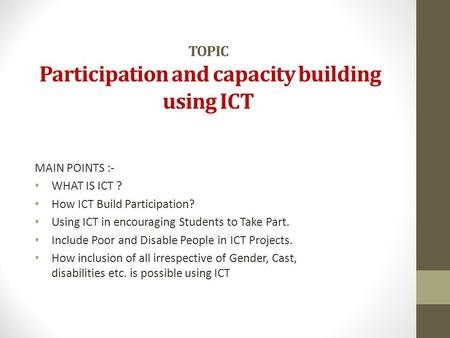 TOPIC Participation and capacity building using ICT MAIN POINTS :- WHAT IS ICT ? How ICT Build Participation? Using ICT in encouraging Students to Take.