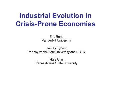Industrial Evolution in Crisis-Prone Economies Eric Bond Vanderbilt University James Tybout Pennsylvania State University and NBER Hâle Utar Pennsylvania.