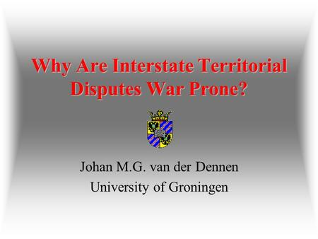 Why Are Interstate Territorial Disputes War Prone? Why Are Interstate Territorial Disputes War Prone? Johan M.G. van der Dennen University of Groningen.