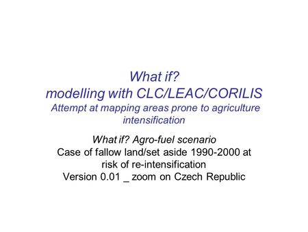 What if? Agro-fuel scenario Case of fallow land/set aside 1990-2000 at risk of re-intensification Version 0.01 _ zoom on Czech Republic What if? modelling.