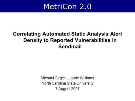 MetriCon 2.0 Correlating Automated Static Analysis Alert Density to Reported Vulnerabilities in Sendmail Michael Gegick, Laurie Williams North Carolina.
