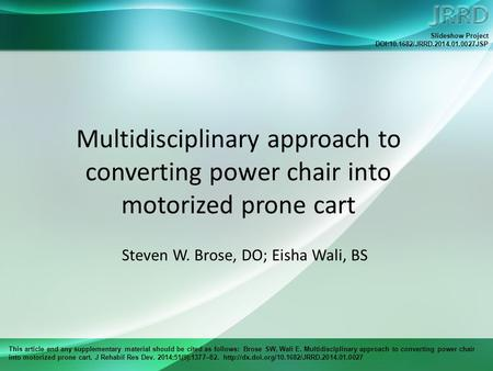 This article and any supplementary material should be cited as follows: Brose SW, Wali E. Multidisciplinary approach to converting power chair into motorized.