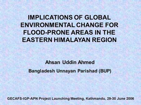 IMPLICATIONS OF GLOBAL ENVIRONMENTAL CHANGE FOR FLOOD-PRONE AREAS IN THE EASTERN HIMALAYAN REGION Ahsan Uddin Ahmed Bangladesh Unnayan Parishad (BUP) GECAFS-IGP-APN.