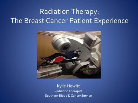 Radiation Therapy: The Breast Cancer Patient Experience Kylie Hewitt Radiation Therapist Southern Blood & Cancer Service.