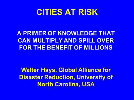 CITIES AT RISK A PRIMER OF KNOWLEDGE THAT CAN MULTIPLY AND SPILL OVER FOR THE BENEFIT OF MILLIONS Walter Hays, Global Alliance for Disaster Reduction,