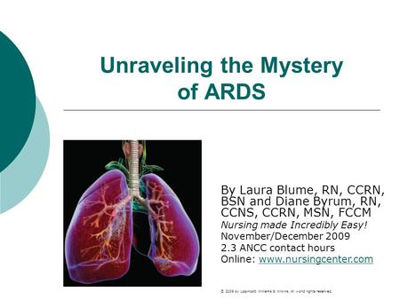 Unraveling the Mystery of ARDS By Laura Blume, RN, CCRN, BSN and Diane Byrum, RN, CCNS, CCRN, MSN, FCCM Nursing made Incredibly Easy! November/December.