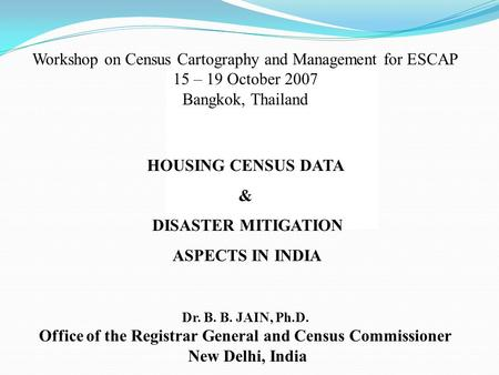 Workshop on Census Cartography and Management for ESCAP 15 – 19 October 2007 Bangkok, Thailand HOUSING CENSUS DATA & DISASTER MITIGATION ASPECTS IN INDIA.