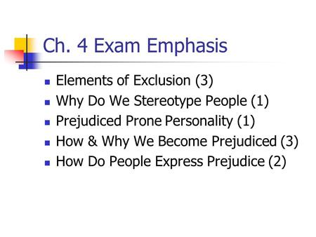 Ch. 4 Exam Emphasis Elements of Exclusion (3) Why Do We Stereotype People (1) Prejudiced Prone Personality (1) How & Why We Become Prejudiced (3) How Do.