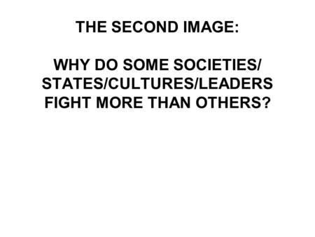 THE SECOND IMAGE: WHY DO SOME SOCIETIES/ STATES/CULTURES/LEADERS FIGHT MORE THAN OTHERS?