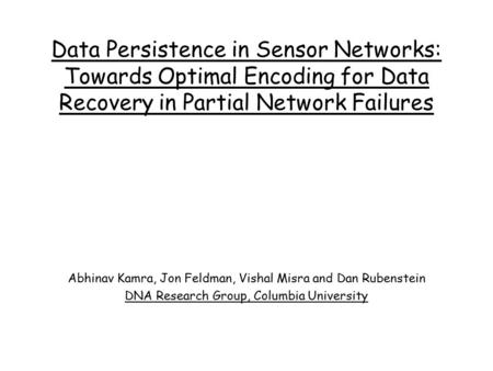 Data Persistence in Sensor Networks: Towards Optimal Encoding for Data Recovery in Partial Network Failures Abhinav Kamra, Jon Feldman, Vishal Misra and.