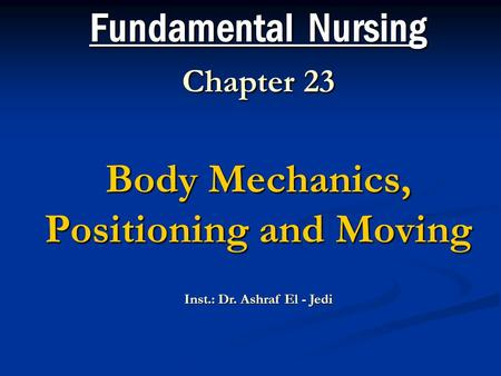 Fundamental Nursing Chapter 23 Body Mechanics, Positioning and Moving Inst.: Dr. Ashraf El - Jedi.