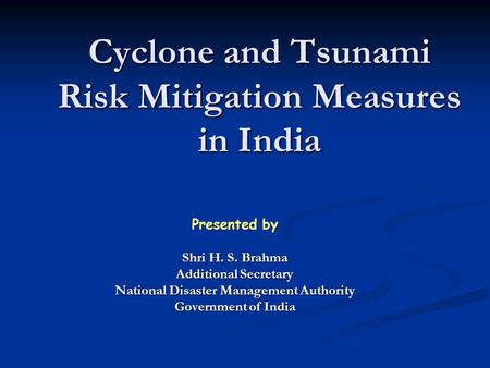 Cyclone and Tsunami Risk Mitigation Measures in India Presented by Shri H. S. Brahma Additional Secretary National Disaster Management Authority Government.