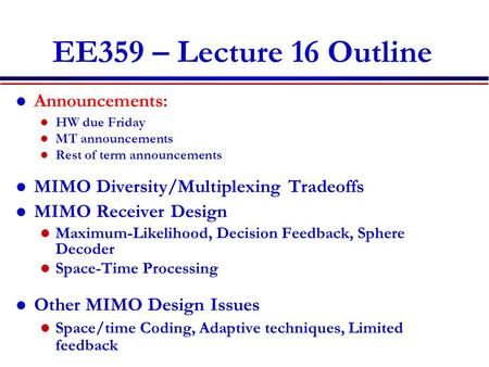 EE359 – Lecture 16 Outline Announcements: HW due Friday MT announcements Rest of term announcements MIMO Diversity/Multiplexing Tradeoffs MIMO Receiver.