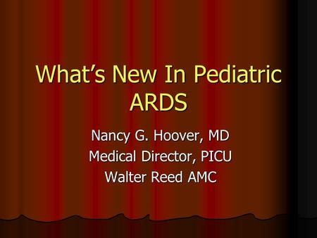 What's New In Pediatric ARDS Nancy G. Hoover, MD Medical Director, PICU Walter Reed AMC.