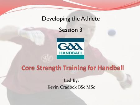 Led By: Kevin Cradock BSc MSc Developing the Athlete Session 3.