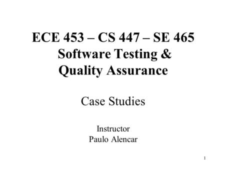 1 ECE 453 – CS 447 – SE 465 Software Testing & Quality Assurance Case Studies Instructor Paulo Alencar.