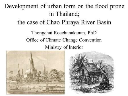Development of urban form on the flood prone in Thailand; the case of Chao Phraya River Basin Thongchai Roachanakanan, PhD Office of Climate Change Convention.