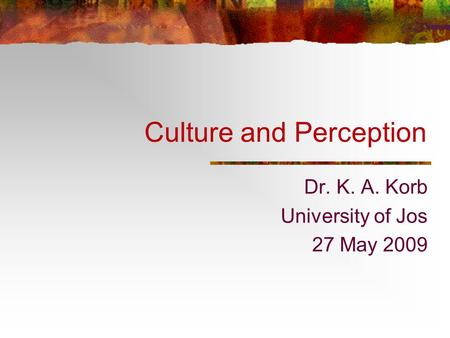 Culture and Perception Dr. K. A. Korb University of Jos 27 May 2009.